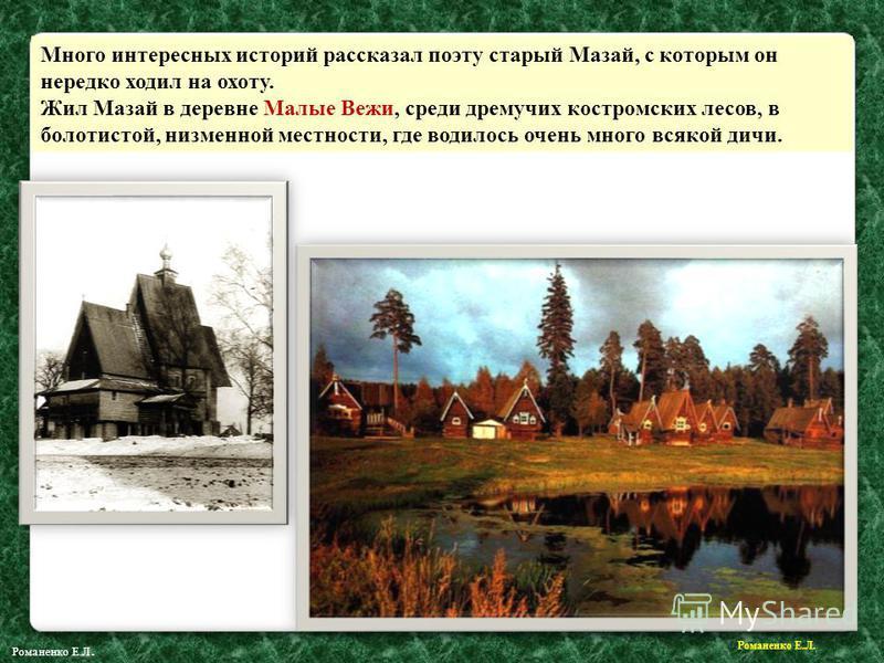 Много интересных историй рассказал поэту старый Мазай, с которым он нередко ходил на охоту. Жил Мазай в деревне Малые Вежи, среди дремучих костромских лесов, в болотистой, низменной местности, где водилось очень много всякой дичи. Романенко Е.Л.