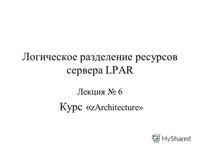 1 Логическое разделение ресурсов сервера LPAR Лекция 6 Курс « zArchitecture»