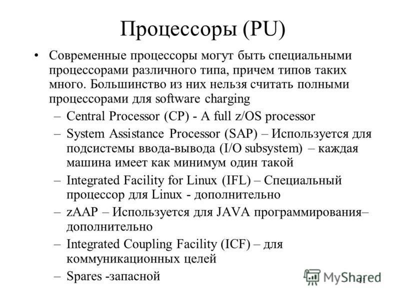 11 Процессоры (PU) Современные процессоры могут быть специальными процессорами различного типа, причем типов таких много. Большинство из них нельзя считать полными процессорами для software charging –Central Processor (CP) - A full z/OS processor –Sy