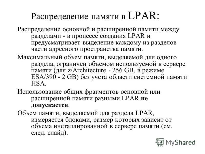 13 Распределение памяти в LPAR: Распределение основной и расширенной памяти между разделами - в процессе создания LPAR и предусматривает выделение каждому из разделов части адресного пространства памяти. Максимальный объем памяти, выделяемой для одно