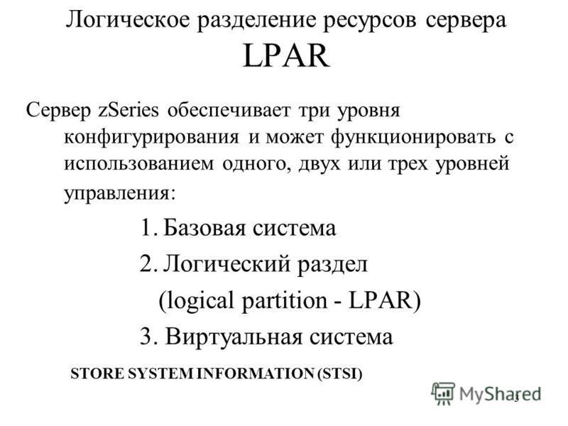 3 Логическое разделение ресурсов сервера LPAR Сервер zSeries обеспечивает три уровня конфигурирования и может функционировать с использованием одного, двух или трех уровней управления: 1.Базовая система 2.Логический раздел (logical partition - LPAR)