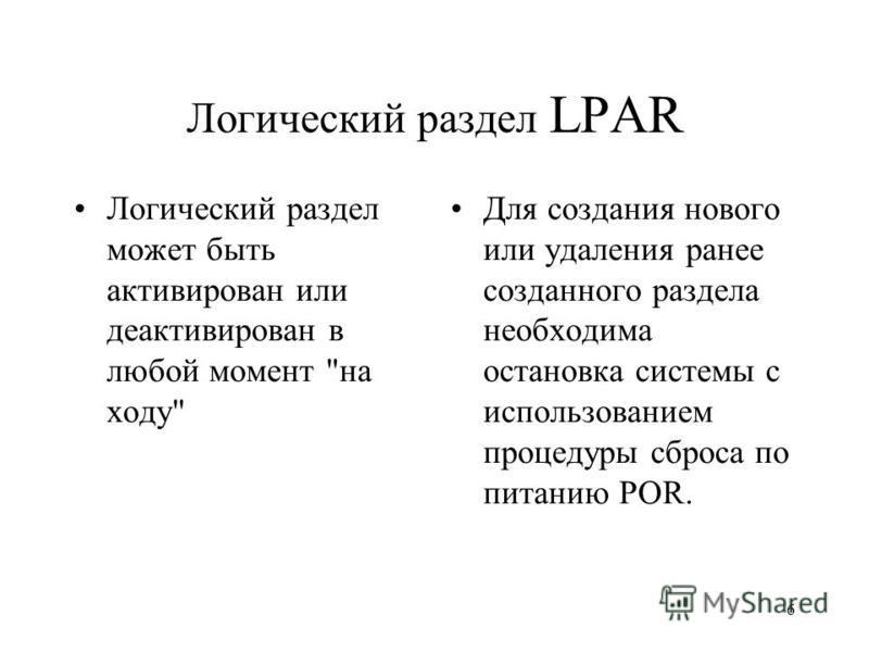 6 Логический раздел LPAR Логический раздел может быть активирован или деактивирован в любой момент на ходу Для создания нового или удаления ранее созданного раздела необходима остановка системы с использованием процедуры сброса по питанию POR.
