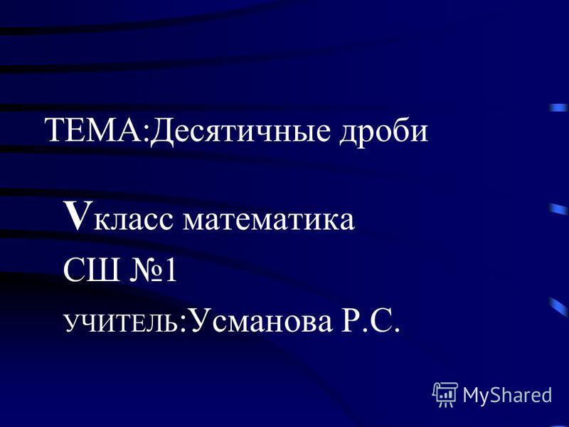 ТЕМА:Десятичные дроби V класс математика СШ 1 УЧИТЕЛЬ :Усманова Р.С.