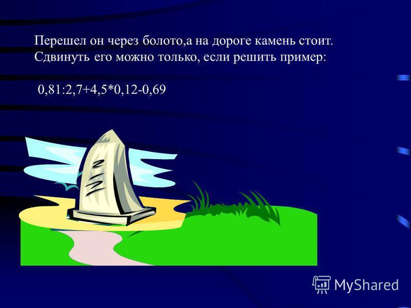 Перешел он через болото,а на дороге камень стоит. Сдвинуть его можно только, если решить пример: 0,81:2,7+4,5*0,12-0,69
