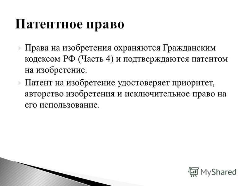 Права на изобретения охраняются Гражданским кодексом РФ (Часть 4) и подтверждаются патентом на изобретение. Патент на изобретение удостоверяет приоритет, авторство изобретения и исключительное право на его использование.