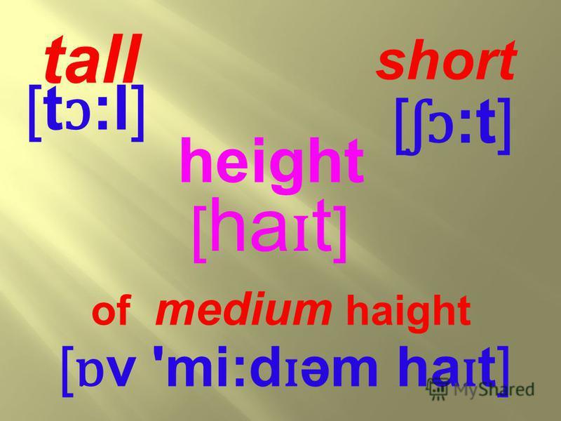 [ ha ɪ t ] [ ɒ v 'mi:d ɪ əm ha ɪ t] of medium haight height [ ʃɔ :t] short [t ɔ :l] tall