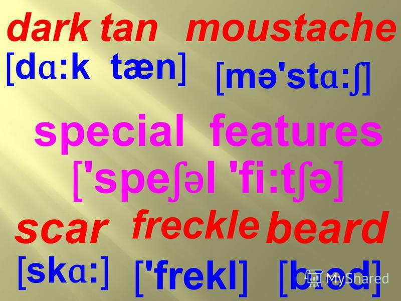 ['spe ʃǝ l 'fi:t ʃ ə] special features [b ɪ əd] beard [sk ɑ :] scar [mə'st ɑ : ʃ ] moustache [d ɑ :k tæn] dark tan ['frekl] freckle