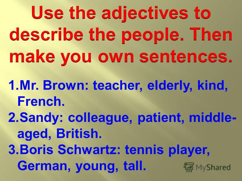 1.Mr. Brown: teacher, elderly, kind, French. 2.Sandy: colleague, patient, middle- aged, British. 3.Boris Schwartz: tennis player, German, young, tall.