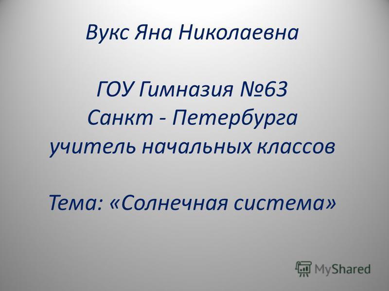 Вукс Яна Николаевна ГОУ Гимназия 63 Санкт - Петербурга учитель начальных классов Тема: «Солнечная система»