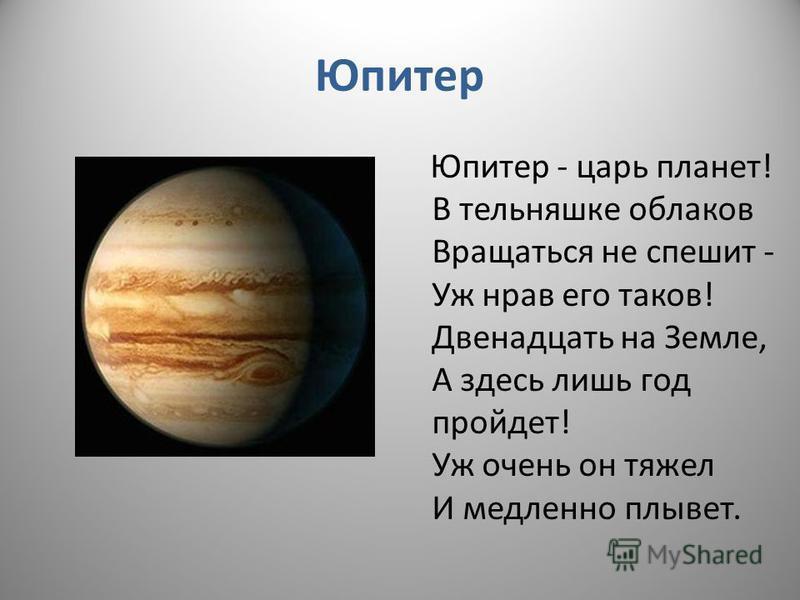 Юпитер Юпитер - царь планет! В тельняшке облаков Вращаться не спешит - Уж нрав его таков! Двенадцать на Земле, А здесь лишь год пройдет! Уж очень он тяжел И медленно плывет.