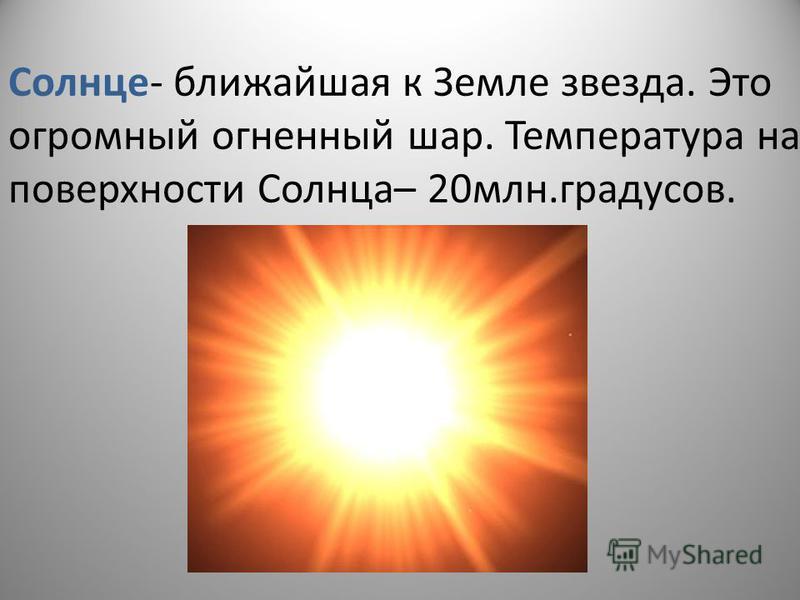 Солнце- ближайшая к Земле звезда. Это огромный огненный шар. Температура на поверхности Солнца– 20 млн.градусов.