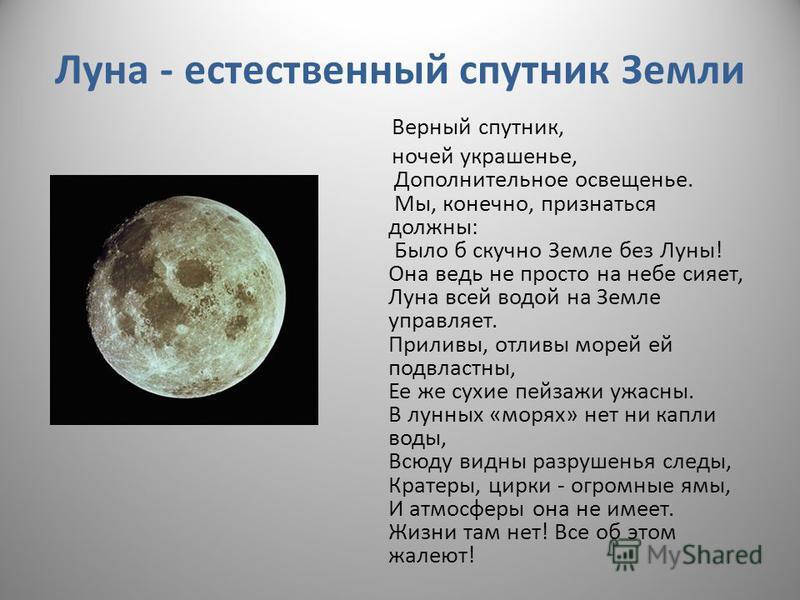 Луна - естественный спутник Земли Верный спутник, ночей украшенье, Дополнительное освещенье. Мы, конечно, признаться должны: Было б скучно Земле без Луны! Она ведь не просто на небе сияет, Луна всей водой на Земле управляет. Приливы, отливы морей ей
