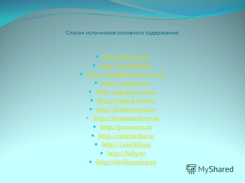 Список источников основного содержания: http://playcast.ru http://playcast.ru http://proshkolu.ru http://proshkolu.ru http://tramplinframe.ucoz.ru http://tramplinframe.ucoz.ru http://numama.ru http://numama.ru http://iagodka.ucoz.ru http://iagodka.uc