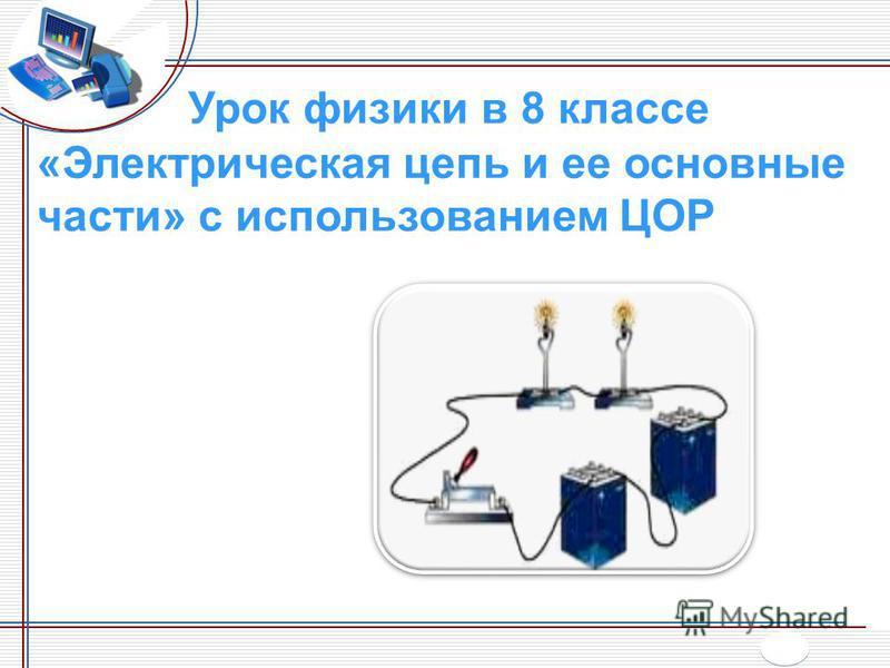 Урок физики в 8 классе «Электрическая цепь и ее основные части» с использованием ЦОР