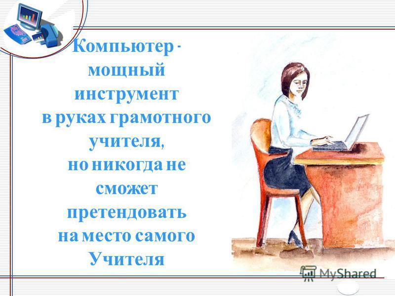 Компьютер - мощный инструмент в руках грамотного учителя, но никогда не сможет претендовать на место самого Учителя
