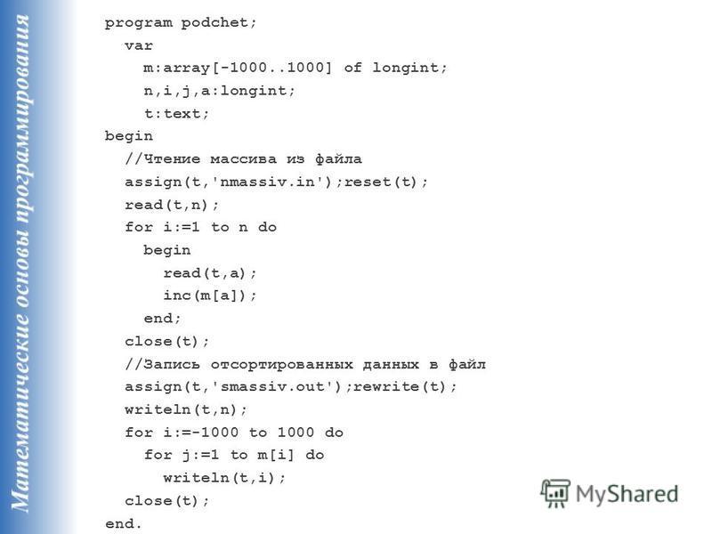 program podchet; var m:array[-1000..1000] of longint; n,i,j,a:longint; t:text; begin //Чтение массива из файла assign(t,'nmassiv.in');reset(t); read(t,n); for i:=1 to n do begin read(t,a); inc(m[a]); end; close(t); //Запись отсортированных данных в ф