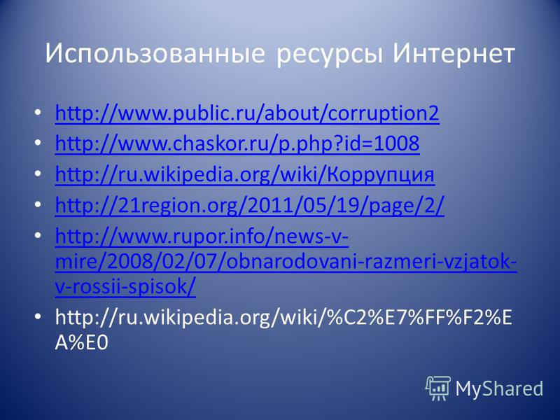 Использованные ресурсы Интернет http://www.public.ru/about/corruption2 http://www.chaskor.ru/p.php?id=1008 http://ru.wikipedia.org/wiki/Корруопция http://ru.wikipedia.org/wiki/Корруопция http://21region.org/2011/05/19/page/2/ http://www.rupor.info/ne