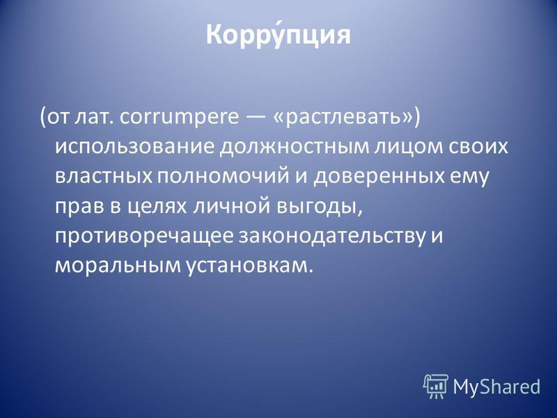Корру́опция (от лат. corrumpere «растлевать») использование должностным лицом своих властных полномочий и доверенных ему прав в целях личной выгоды, противоречащее законодательству и моральным установкам.