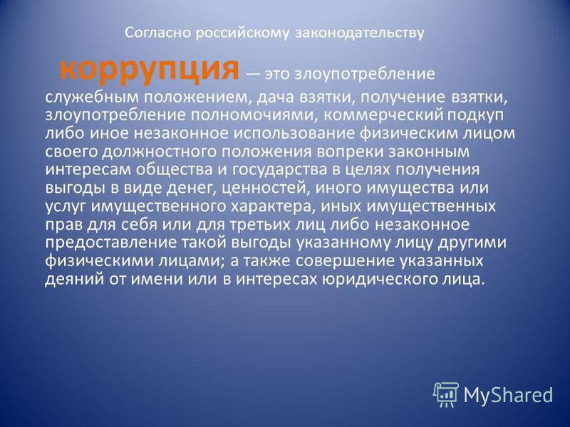 Согласно российскому законодательству корруопция это злоупотребление служебным положением, дача взятки, получение взятки, злоупотребление полномочиями, коммерческий подкуп либо иное незаконное использование физическим лицом своего должностного положе