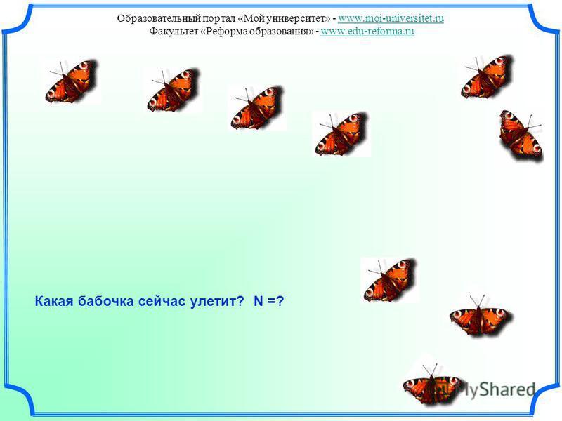 Какая бабочка сейчас улетит? N =? Образовательный портал «Мой университет» - www.moi-universitet.ruwww.moi-universitet.ru Факультет «Реформа образования» - www.edu-reforma.ruwww.edu-reforma.ru