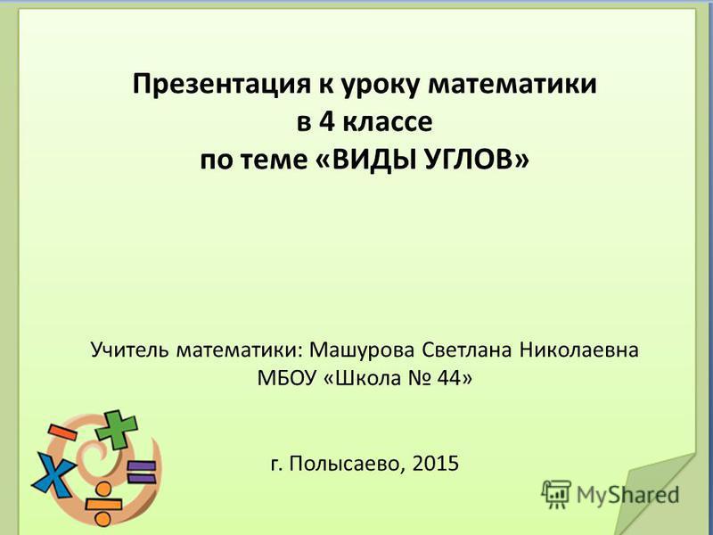 Презентация к уроку математики в 4 классе по теме «ВИДЫ УГЛОВ» Учитель математики: Машурова Светлана Николаевна МБОУ «Школа 44» г. Полысаево, 2015