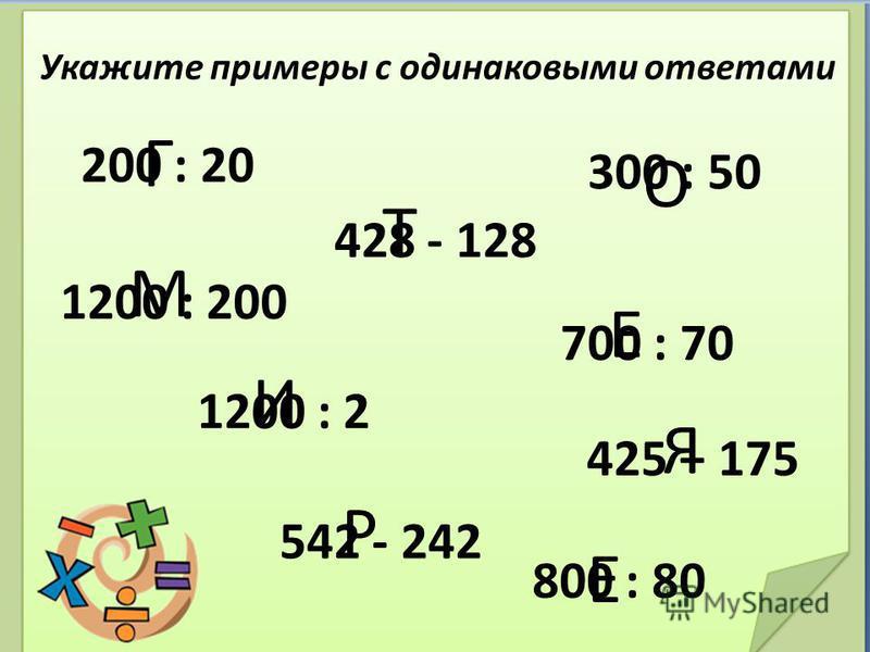Укажите примеры с одинаковыми ответами 200 : 20 700 : 70 300 : 50 1200 : 200 428 - 128 542 - 242 425 + 175 1200 : 2 Г Е О М Т Р И Я 800 : 80 Е