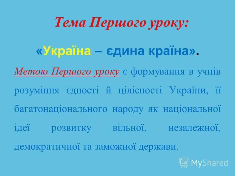 Тема Першого уроку: «Україна – єдина країна». Метою Першого уроку є формування в учнів розуміння єдності й цілісності України, її багатонаціонального народу як національної ідеї розвитку вільної, незалежної, демократичної та заможної держави.