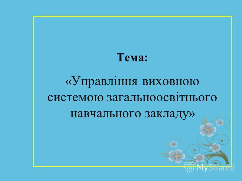 Тема: «Управління виховною системою загальноосвітнього навчального закладу»