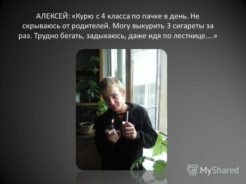АЛЕКСЕЙ: «Курю с 4 класса по пачке в день. Не скрываюсь от родителей. Могу выкурить 3 сигареты за раз. Трудно бегать, задыхаюсь, даже идя по лестнице….»