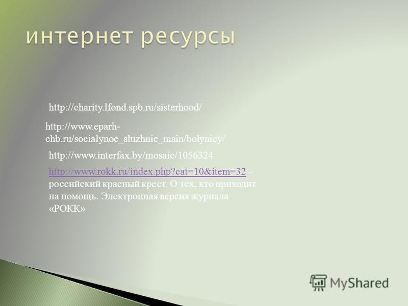 http://charity.lfond.spb.ru/sisterhood/ http://www.rokk.ru/index.php?cat=10&item=32http://www.rokk.ru/index.php?cat=10&item=32 – российский красный крест. О тех, кто приходит на помощь. Электронная версия журнала «РОКК» http://www.eparh- chb.ru/socia