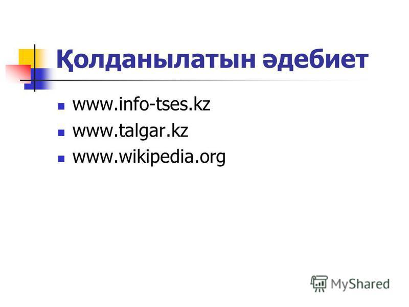 Қолданылатын әдебиет www.info-tses.kz www.talgar.kz www.wikipedia.org