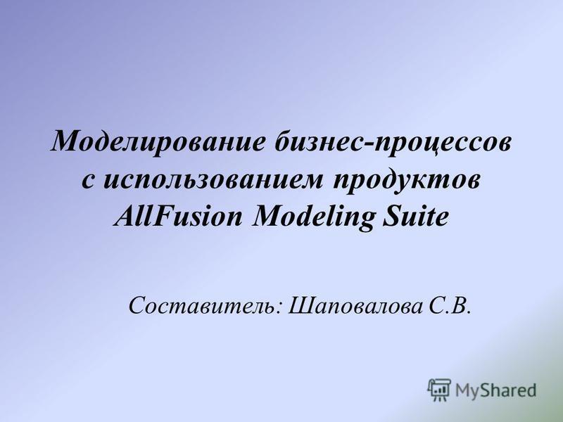 Моделирование бизнес-процессов с использованием продуктов AllFusion Modeling Suite Составитель: Шаповалова С.В.