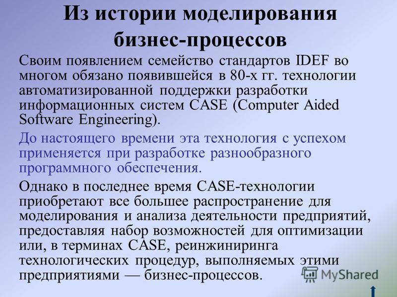 Из истории моделирования бизнес-процессов Своим появлением семейство стандартов IDEF во многом обязано появившейся в 80-х гг. технологии автоматизированной поддержки разработки информационных систем CASE (Computer Aided Software Engineering). До наст