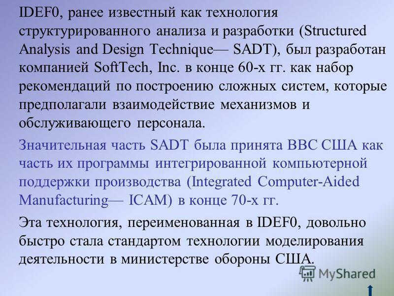 IDEF0, ранее известный как технология структурированного анализа и разработки (Structured Analysis and Design Technique SADT), был разработан компанией SoftTech, Inc. в конце 60-х гг. как набор рекомендаций по построению сложных систем, которые предп