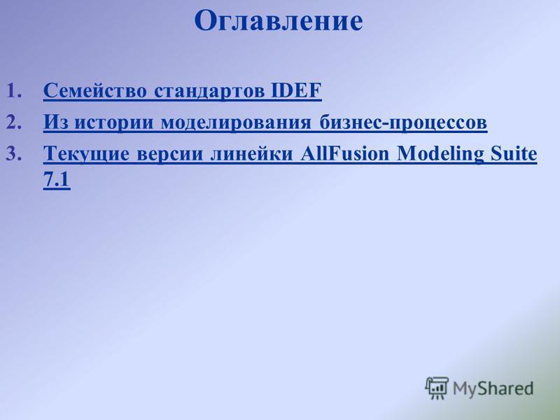 Оглавление 1. Семейство стандартов IDEFСемейство стандартов IDEF 2. Из истории моделирования бизнес-процессов Из истории моделирования бизнес-процессов 3. Текущие версии линейки AllFusion Modeling Suite 7.1Текущие версии линейки AllFusion Modeling Su