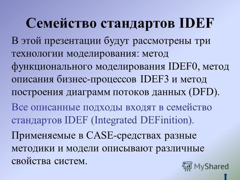 Семейство стандартов IDEF В этой презентации будут рассмотрены три технологии моделирования: метод функционального моделирования IDEF0, метод описания бизнес-процессов IDEF3 и метод построения диаграмм потоков данных (DFD). Все описанные подходы вход
