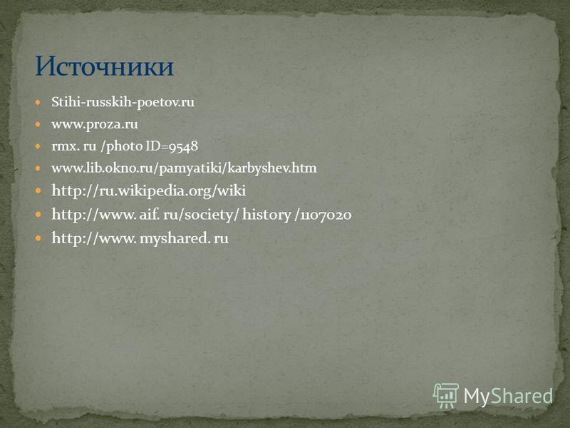 Stihi-russkih-poetov.ru www.proza.ru rmx. ru /photo ID=9548 www.lib.okno.ru/pamyatiki/karbyshev.htm http://ru.wikipedia.org/wiki http://www. aif. ru/society/ history /1107020 http://www. myshared. ru