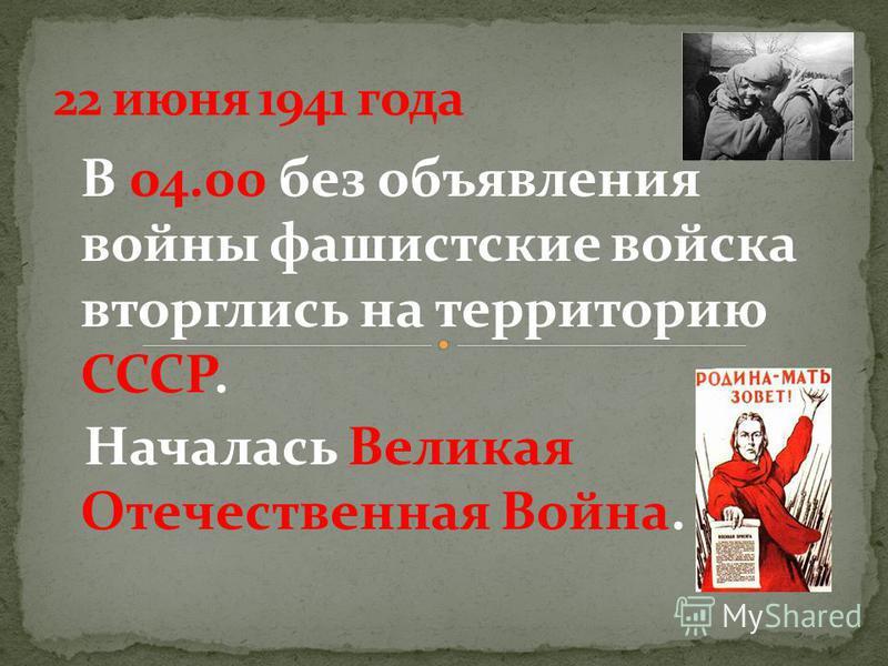 В 04.00 без объявления войны фашистские войска вторглись на территорию СССР. Началась Великая Отечественная Война.
