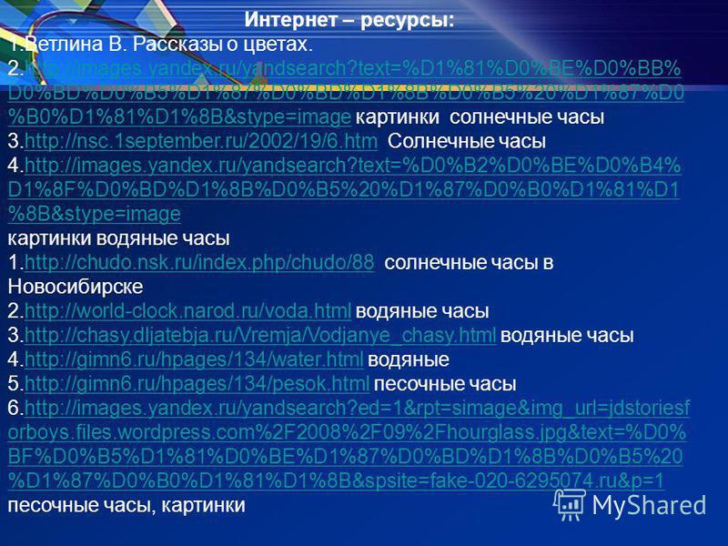 Интернет – ресурсы: 1. Ветлина В. Рассказы о цветах. 2.http://images.yandex.ru/yandsearch?text=%D1%81%D0%BE%D0%BB% D0%BD%D0%B5%D1%87%D0%BD%D1%8B%D0%B5%20%D1%87%D0 %B0%D1%81%D1%8B&stype=image картинки солнечные часыhttp://images.yandex.ru/yandsearch?t
