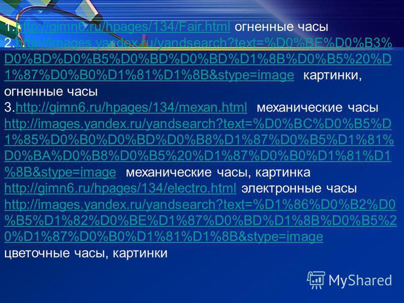 1.http://gimn6.ru/hpages/134/Fair.html огненные часыhttp://gimn6.ru/hpages/134/Fair.html 2.http://images.yandex.ru/yandsearch?text=%D0%BE%D0%B3% D0%BD%D0%B5%D0%BD%D0%BD%D1%8B%D0%B5%20%D 1%87%D0%B0%D1%81%D1%8B&stype=image картинки, огненные часыhttp:/