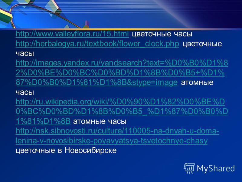 http://www.valleyflora.ru/15.htmlhttp://www.valleyflora.ru/15. html цветочные часы http://herbalogya.ru/textbook/flower_clock.phphttp://herbalogya.ru/textbook/flower_clock.php цветочные часы http://images.yandex.ru/yandsearch?text=%D0%B0%D1%8 2%D0%BE