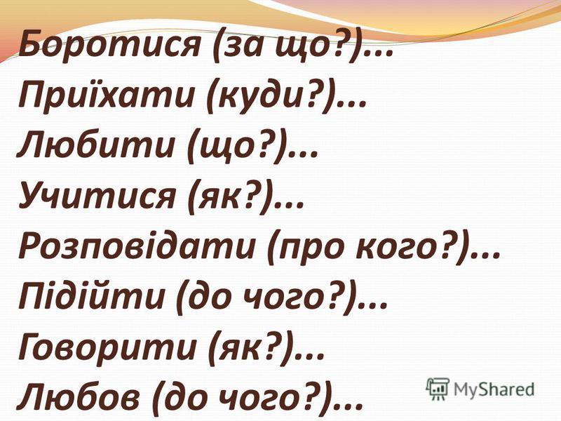 Боротися (за що?)... Приїхати (куди?)... Любити (що?)... Учитися (як?)... Розповідати (про кого?)... Підійти (до чого?)... Говорити (як?)... Любов (до чого?)...