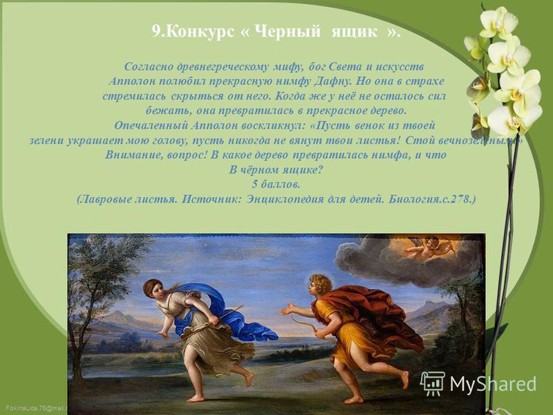 FokinaLida.75@mail.ru 9. Конкурс « Черный ящик ». Согласно древнегреческому мифу, бог Света и искусств Апполон полюбил прекрасную нимфу Дафну. Но она в страхе стремилась скрыться от него. Когда же у неё не осталось сил бежать, она превратилась в прек