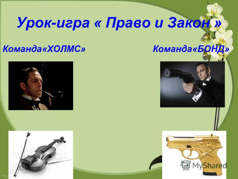 FokinaLida.75@mail.ru Урок-игра « Право и Закон » Команда«ХОЛМС» Команда«БОНД»