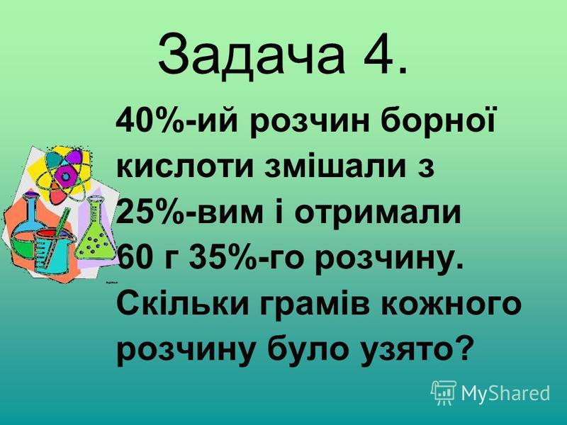 Задача 4. 40%-ий розчин борної кислоти змішали з 25%-вим і отримали 60 г 35%-го розчину. Скільки грамів кожного розчину було узято?