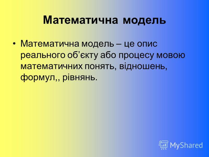 Математична модель Математична модель – це опис реального обєкту або процесу мовою математичних понять, відношень, формул,, рівнянь.
