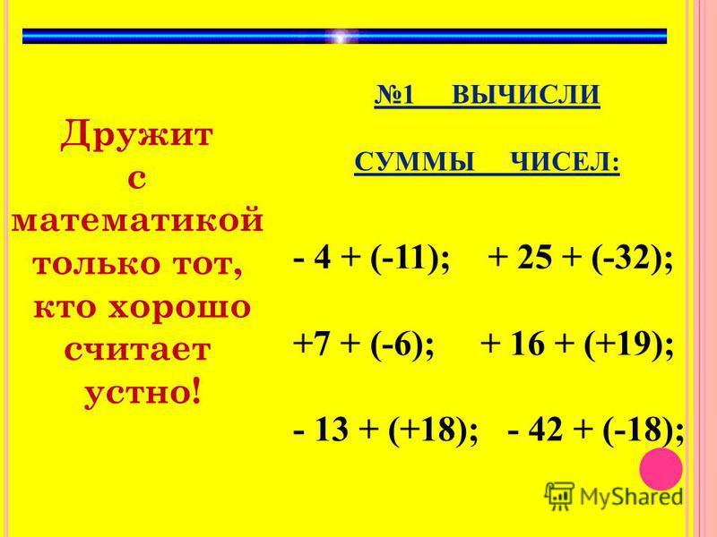 Дружит с математикой только тот, кто хорошо считает устно! 1 ВЫЧИСЛИ СУММЫ ЧИСЕЛ: - 4 + (-11); + 25 + (-32); +7 + (-6); + 16 + (+19); - 13 + (+18); - 42 + (-18);
