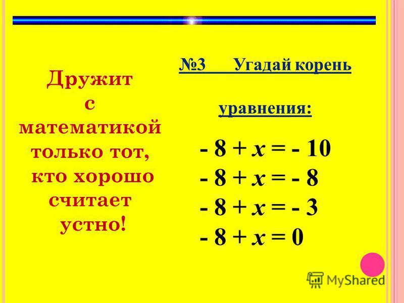 Дружит с математикой только тот, кто хорошо считает устно! 3 Угадай корень уравнения: - 8 + х = - 10 - 8 + х = - 8 - 8 + х = - 3 - 8 + х = 0