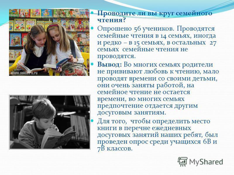 Проводите ли вы круг семейного чтения? Опрошено 56 учеников. Проводятся семейные чтения в 14 семьях, иногда и редко – в 15 семьях, в остальных 27 семьях семейные чтения не проводятся. Вывод: Во многих семьях родители не прививают любовь к чтению, мал