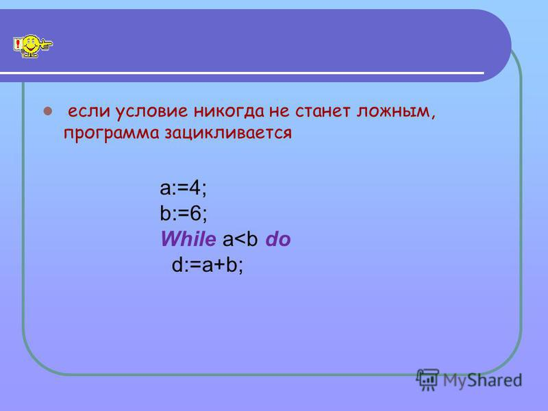 если условие никогда не станет ложным, программа зацикливается a:=4; b:=6; While a<b do d:=a+b;